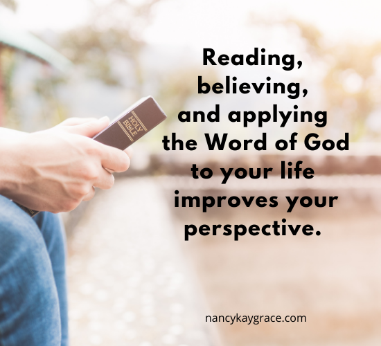 Reading, believing, and applying the Word of God improves perspective.